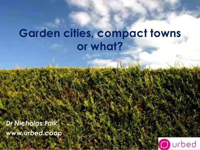 Garden cities, compact towns             or what?Dr Nicholas Falkwww.urbed.coop
