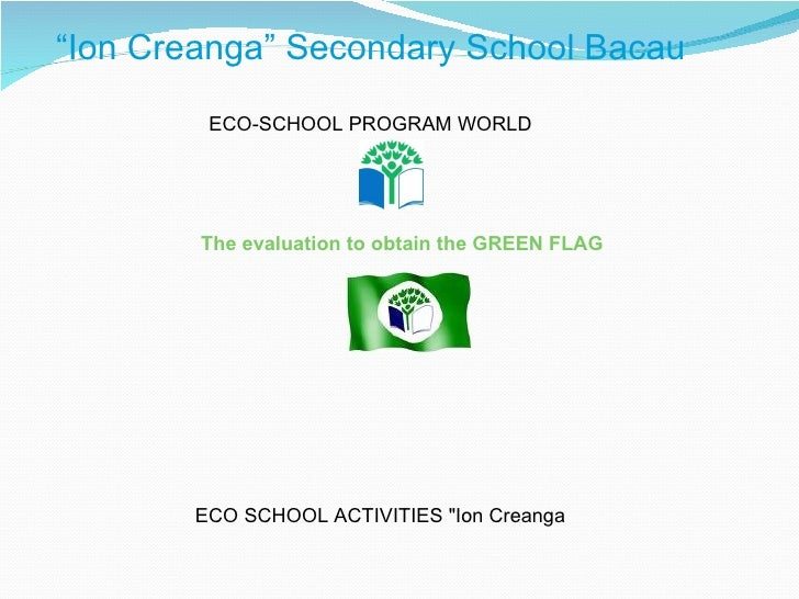 """ Ion Creanga"" Secondary School Bacau ECO-SCHOOL PROGRAM WORLD The evaluation to obtain the GREEN FLAG ECO SCHOOL ACTI..."