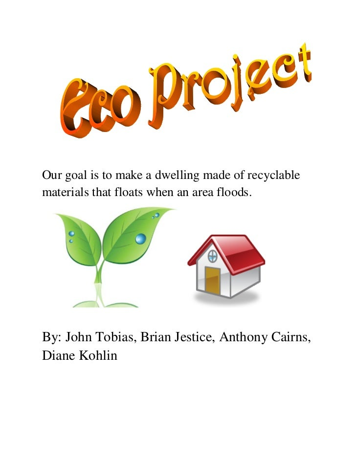 Our goal is to make a dwelling made of recyclablematerials that floats when an area floods.By: John Tobias, Brian Jestice,...