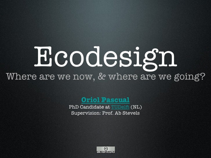 Ecodesign <ul><li>Where are we now, & where are we going? </li></ul>Oriol Pascual PhD Candidate at  TUDelft  (NL) Supervis...