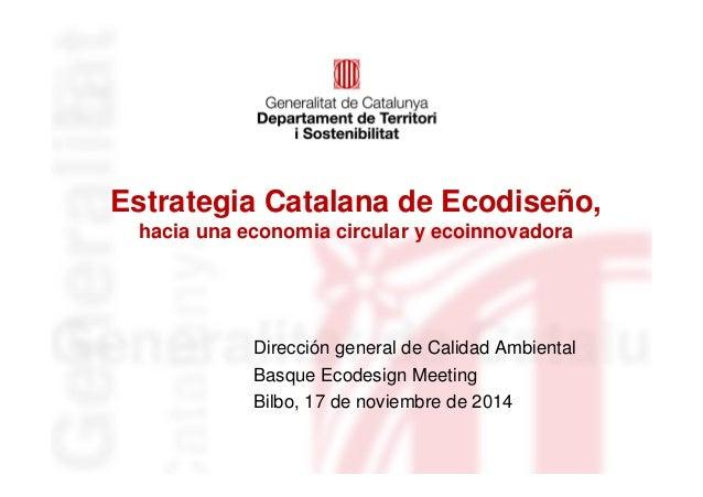 Estrategia Catalana de Ecodiseño,  hacia una economia circular y ecoinnovadora  Dirección general de Calidad Ambiental  Ba...