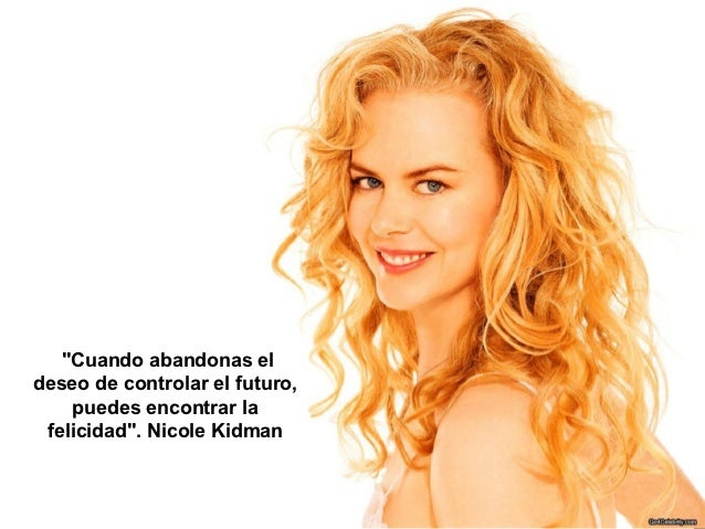 """""""Cuando abandonas eldeseo de controlar el futuro,    puedes encontrar la felicidad"""". Nicole Kidman"""