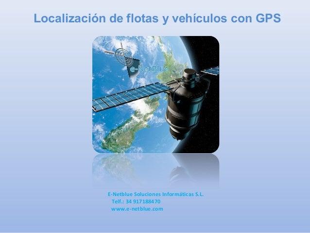 Localización de flotas y vehículos con GPS E-Netblue Soluciones Informáticas S.L. Telf.: 34 917188470 www.e-netblue.com