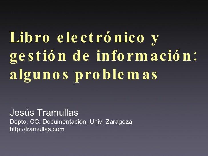 Libro electrónico y gestión de información: algunos problemas Jesús Tramullas Depto. CC. Documentación, Univ. Zaragoza htt...