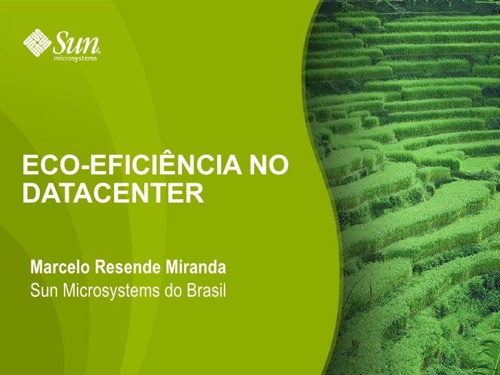 ECO-EFICIÊNCIA NO DATACENTER  Marcelo Resende Miranda Sun Microsystems do Brasil                                1