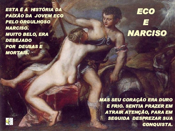 ESTA É A  HISTÓRIA DA PAIXÃO DA  JOVEM ECO PELO ORGULHOSO NARCISO.  MUITO BELO, ERA DESEJADO  POR  DEUSAS E  MORTAIS. MAS ...