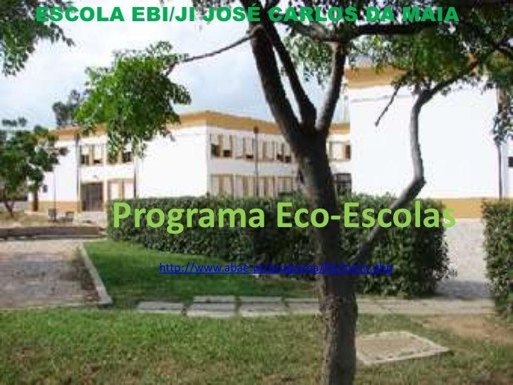 ESCOLA EBI/JI JOSÉ CARLOS DA MAIA     Programa Eco-Escolas         http://www.abae.pt/programa/EE/inicio.php