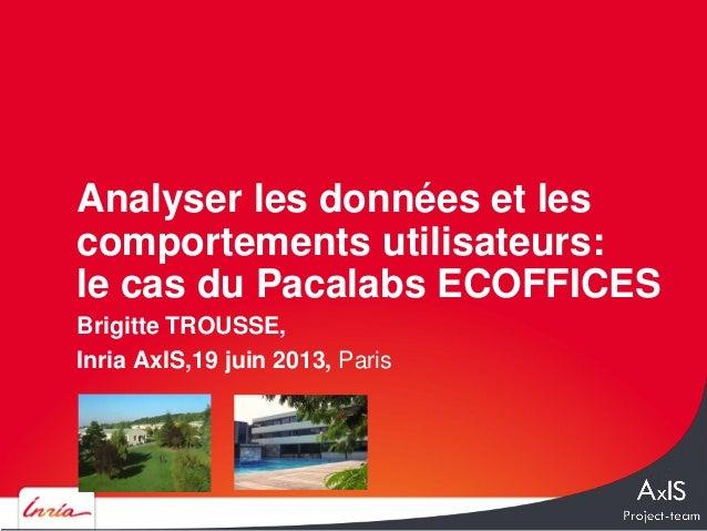 Brigitte TROUSSE,Inria AxIS,19 juin 2013, ParisAnalyser les données et lescomportements utilisateurs:le cas du Pacalabs EC...