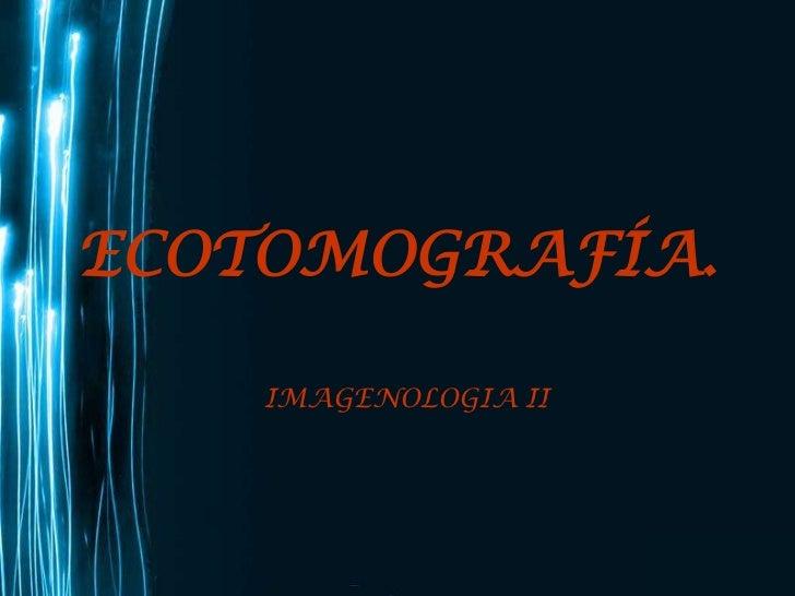 ECOTOMOGRAFÍA.<br />IMAGENOLOGIA II<br />