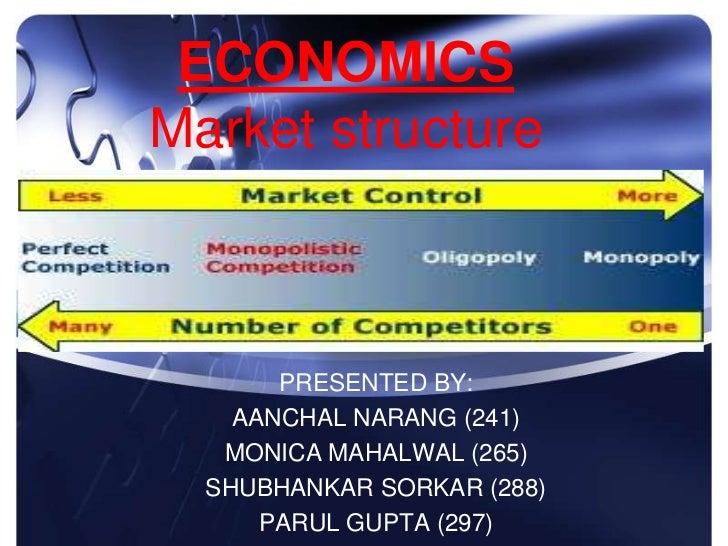 ECONOMICSMarket structure       PRESENTED BY:    AANCHAL NARANG (241)   MONICA MAHALWAL (265)  SHUBHANKAR SORKAR (288)    ...