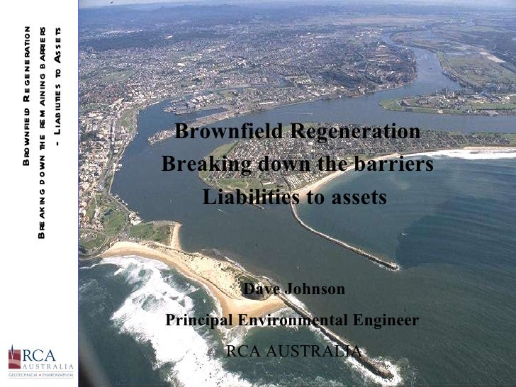Brownfield Regeneration Breaking down the barriers Liabilities to assets  Dave Johnson Principal Environmental Engineer  R...