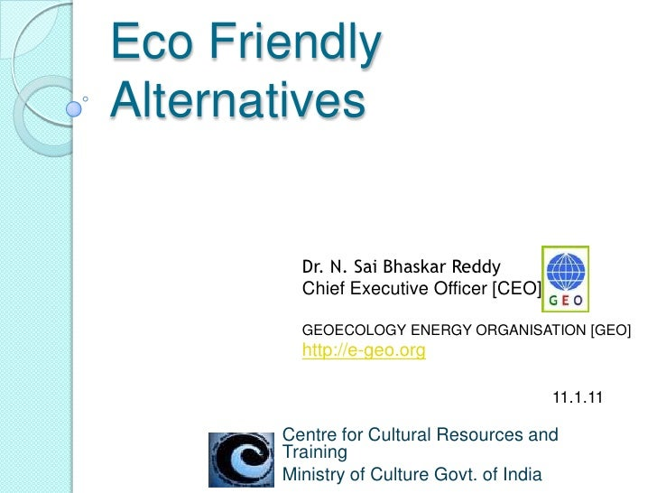 Eco Friendly Alternatives<br />Dr. N. SaiBhaskarReddy<br />Chief Executive Officer [CEO], <br />GEOECOLOGY ENERGY ORGANISA...
