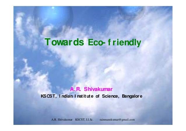 Towards Eco- f riendly A. R. Shivakumar KSCST, I ndian I nstitute of Science, Bangalore A.R. Shivakumar KSCST, I.I.Sc. rai...