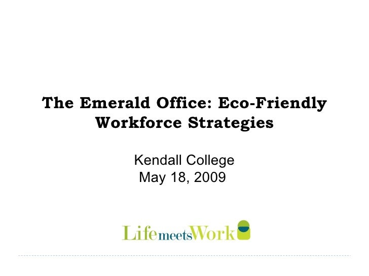 The Emerald Office: Eco-Friendly Workforce Strategies Kendall College May 18, 2009