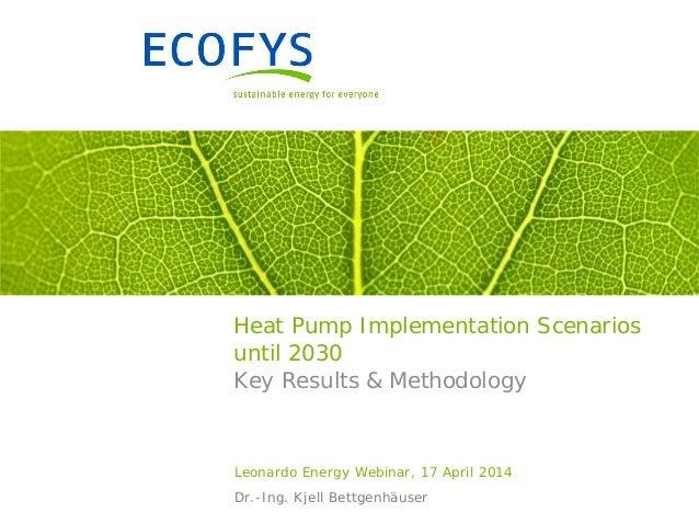 Heat Pump Implementation Scenarios until 2030 Key Results & Methodology Leonardo Energy Webinar, 17 April 2014 Dr.-Ing. Kj...