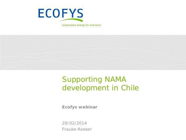 Supporting NAMA development in Chile Ecofys webinar  20/02/2014 Frauke Roeser