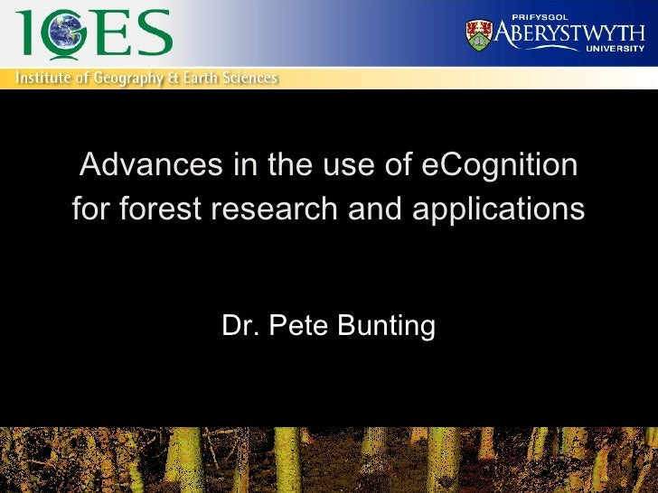 Advances in the use of eCognition for forest research and applications Dr. Pete Bunting