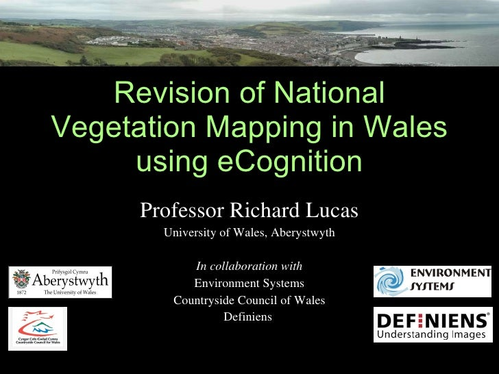 Revision of National Vegetation Mapping in Wales using eCognition Professor Richard Lucas University of Wales, Aberystwyth...