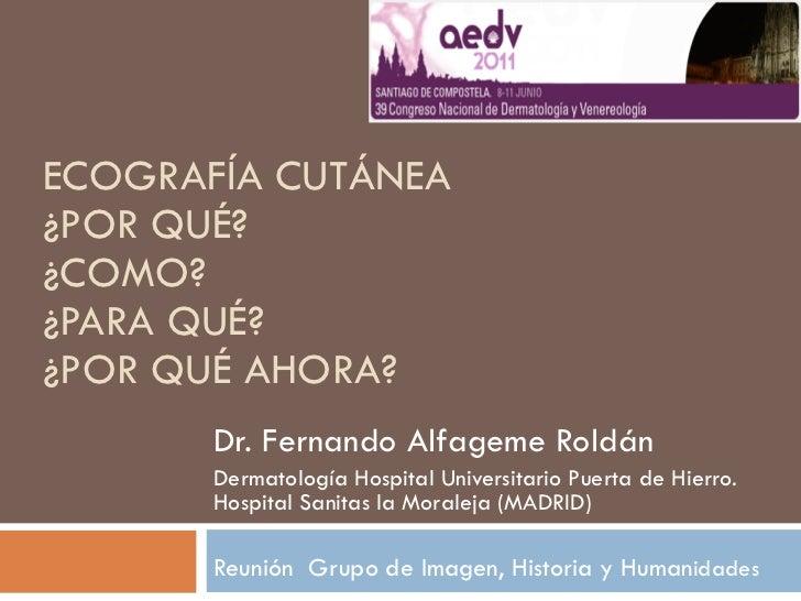 ECOGRAFÍA CUTÁNEA ¿POR QUÉ? ¿COMO? ¿PARA QUÉ? ¿POR QUÉ AHORA? Dr. Fernando Alfageme Roldán Dermatología Hospital Universit...