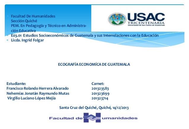 Facultad De Humanidades Sección Quiché PEM. En Pedagogía y Técnico en Administración Educativa E03.01 Estudios Socioeconóm...