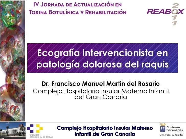 Ecografía intervencionista en patología dolorosa del raquis Dr. Francisco Manuel Martín del Rosario Complejo Hospitalario ...