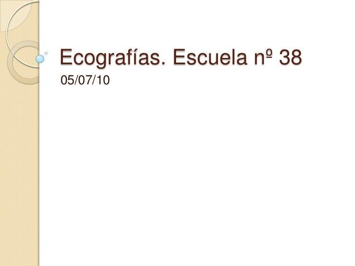 Ecografías. Escuela nº 38<br />05/07/10<br />