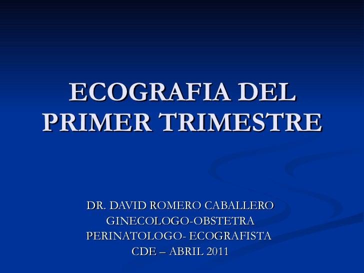 ECOGRAFIA DEL PRIMER TRIMESTRE DR. DAVID ROMERO CABALLERO GINECOLOGO-OBSTETRA PERINATOLOGO- ECOGRAFISTA  CDE – ABRIL 2011