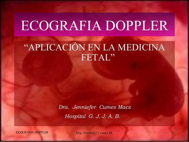 """ECOGRAFIA DOPPLER Dra. Jenniefer Cumes M. 1 ECOGRAFIA DOPPLER """"APLICACIÓN EN LA MEDICINA FETAL"""" Dra. Jenniefer Cumes Macz ..."""