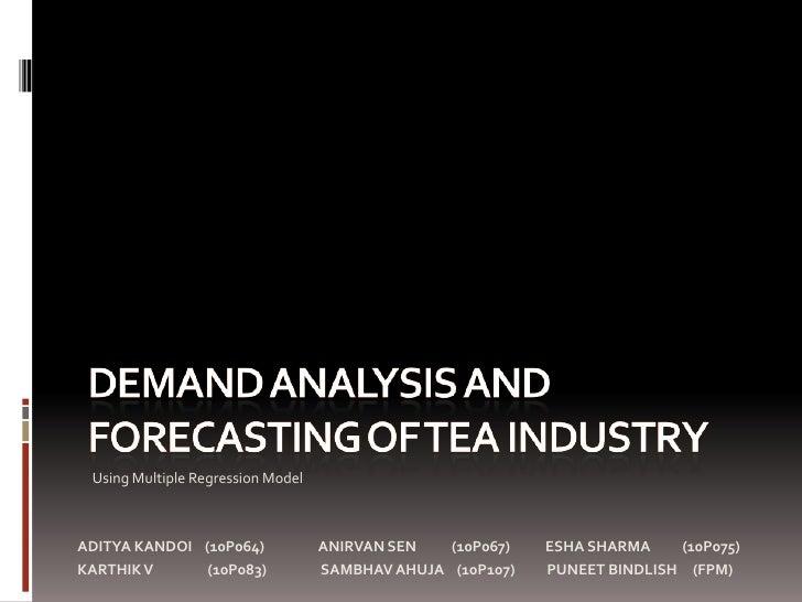 Demand Analysis And Forecasting Of Tea Industry<br />     Using Multiple Regression Model<br />ADITYA KANDOI    (10P064)  ...