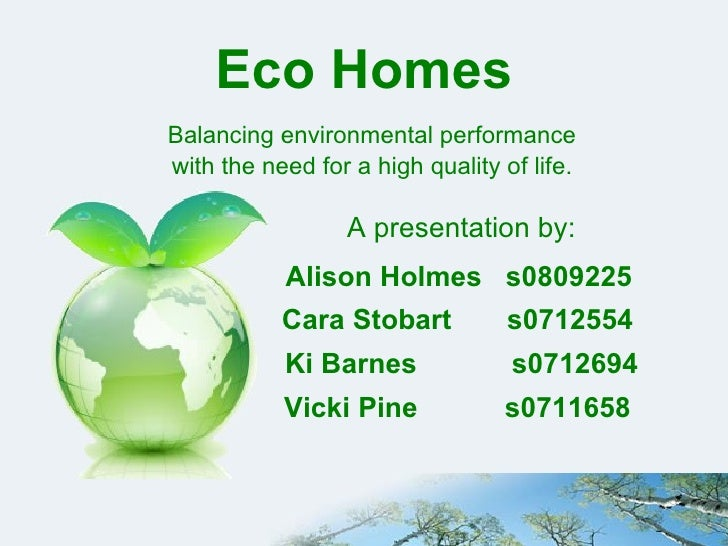 Eco Homes Balancing environmental performance  with the need for a high quality of life.   A presentation by: Alison Holme...