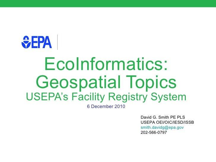 EcoInformatics: Geospatial Topics USEPA's Facility Registry System 6 December 2010 David G. Smith PE PLS USEPA OEI/OIC/IES...