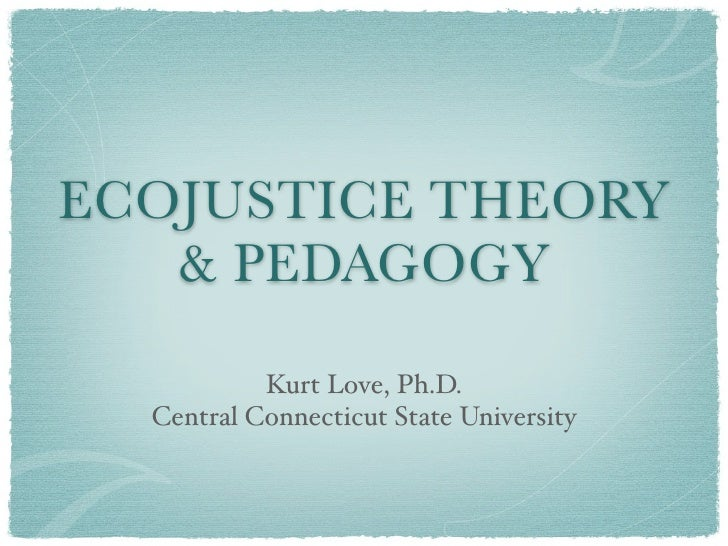 ECOJUSTICE THEORY    & PEDAGOGY             Kurt Love, Ph.D.   Central Connecticut State University