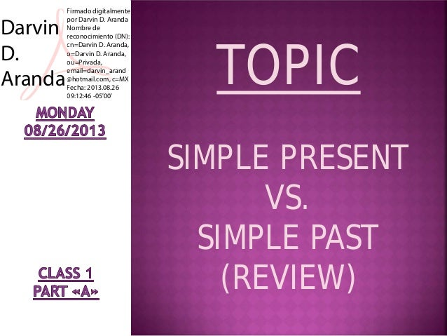TOPIC SIMPLE PRESENT VS. SIMPLE PAST (REVIEW) Darvin D. Aranda Firmado digitalmente por Darvin D. Aranda Nombre de reconoc...