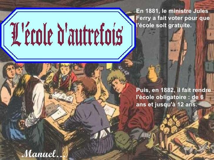 En 1881, le ministre Jules Ferry a fait voter pour que l'école soit gratuite. Puis, en 1882, il fait rendre l'école obliga...