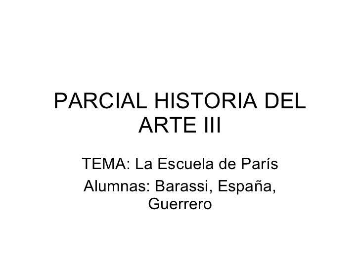 PARCIAL HISTORIA DEL ARTE III TEMA: La Escuela de París Alumnas: Barassi, España, Guerrero