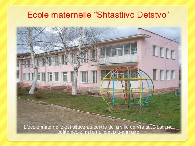 """Ecole maternelle """"Shtastlivo Detstvo""""  L'ecole maternelle est situee au centre de la ville de Vratsa.C'est une petite ecol..."""