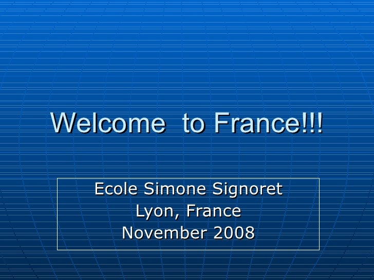 Welcome  to France!!! Ecole Simone Signoret Lyon, France November 2008