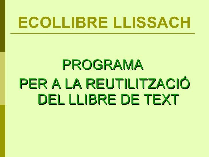 ECOLLIBRE LLISSACH <ul><li>PROGRAMA  </li></ul><ul><li>PER A LA REUTILITZACIÓ DEL LLIBRE DE TEXT </li></ul>