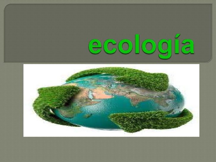 """   La ecología (del griego «οίκος» oikos=""""casa"""", y    «λóγος» logos="""" conocimiento"""") es la ciencia que estudia a    los s..."""