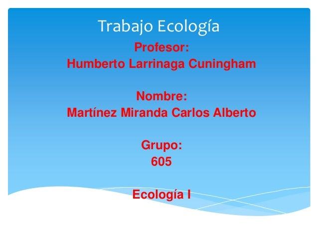 Trabajo Ecología          Profesor:Humberto Larrinaga Cuningham           Nombre:Martínez Miranda Carlos Alberto          ...