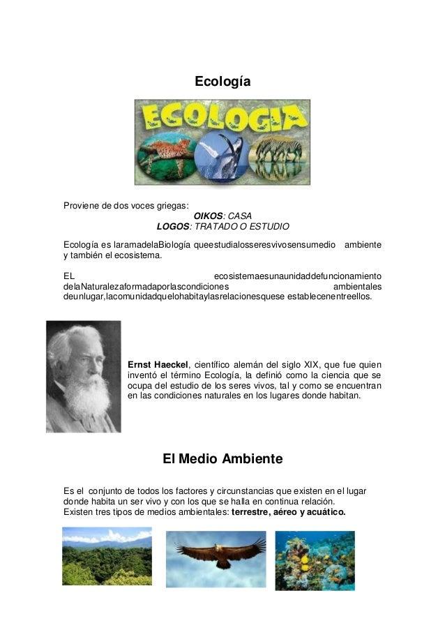 Ecología  Proviene de dos voces griegas: OIKOS: CASA LOGOS: TRATADO O ESTUDIO Ecología es laramadelaBiología queestudialos...
