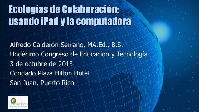 Alfredo Calderón Serrano, MA.Ed., B.S. Undécimo Congreso de Educación y Tecnología 3 de octubre de 2013 Condado Plaza Hilt...
