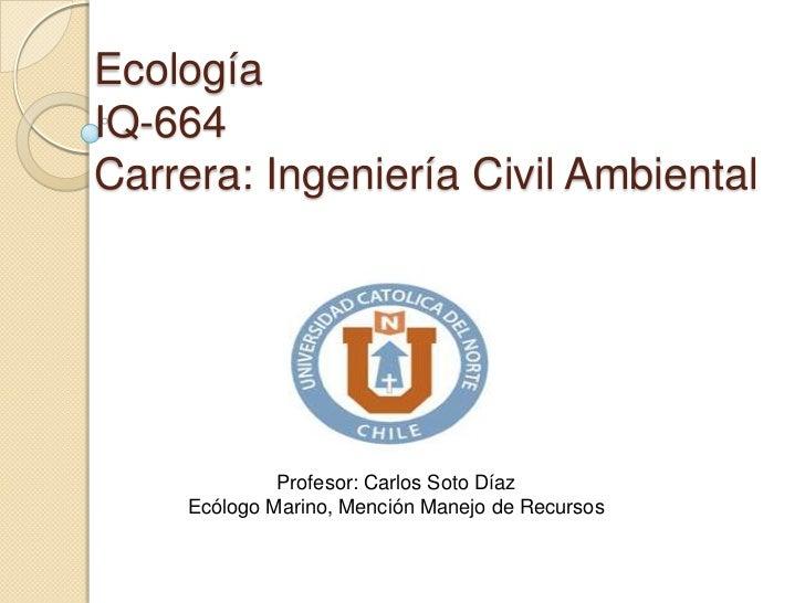 EcologíaIQ-664Carrera: Ingeniería Civil Ambiental             Profesor: Carlos Soto Díaz    Ecólogo Marino, Mención Manejo...