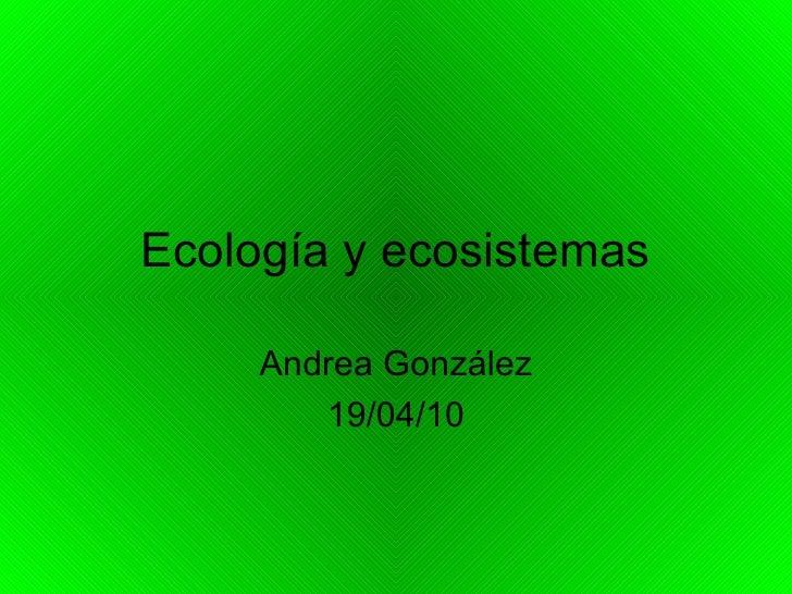 Ecología y ecosistemas Andrea González 19/04/10