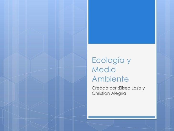 Ecología yMedioAmbienteCreado por :Eliseo Lazo yChristian Alegría