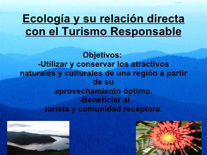 Ecología y su relación directa con el Turismo Responsable                   Objetivos:     -Utilizar y conservar los atrac...
