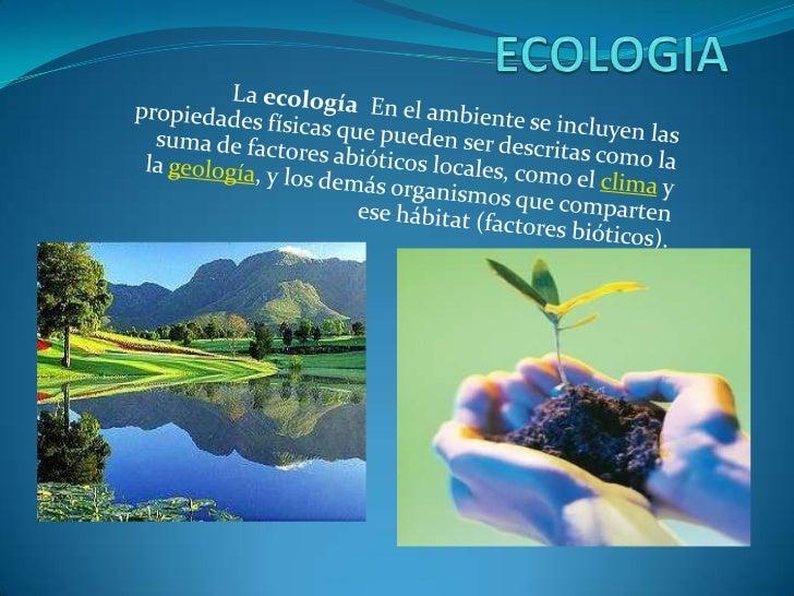 ECOLOGIA<br />LaecologíaEn el ambiente se incluyen las propiedades físicas que pueden ser descritas como la suma de fac...