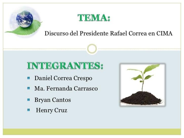 TEMA:<br />Discurso del Presidente Rafael Correa en CIMA<br />INTEGRANTES:<br />Daniel Correa Crespo<br />Ma. Fernanda Car...