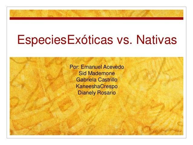 EspeciesExóticas vs. NativasPor: Emanuel AcevedoSid MademoneGabriela CastrilloKaneeshaCrespoDianely Rosario