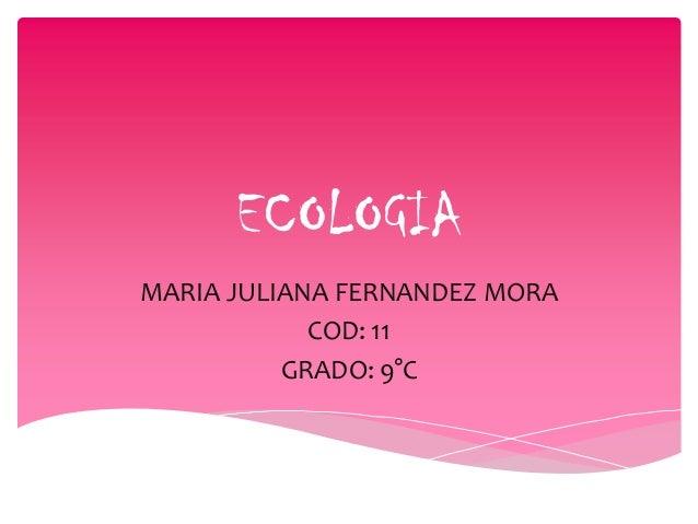 ECOLOGIA MARIA JULIANA FERNANDEZ MORA COD: 11 GRADO: 9°C